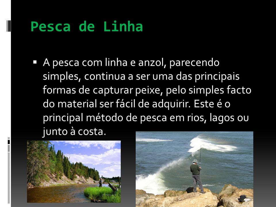 Pesca de Linha A pesca com linha e anzol, parecendo simples, continua a ser uma das principais formas de capturar peixe, pelo simples facto do materia
