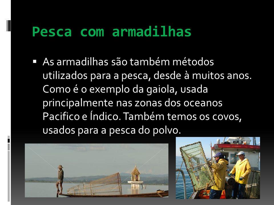 Pesca com armadilhas As armadilhas são também métodos utilizados para a pesca, desde à muitos anos. Como é o exemplo da gaiola, usada principalmente n