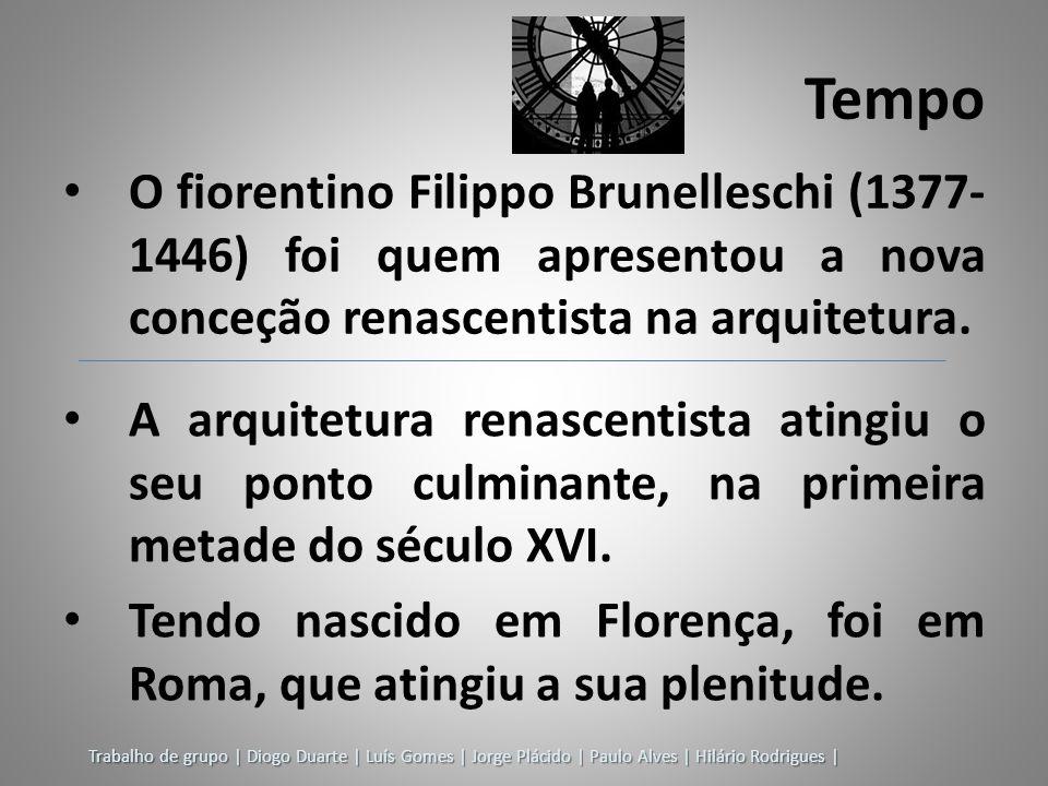 Trabalho de grupo | Diogo Duarte | Luís Gomes | Jorge Plácido | Paulo Alves | Hilário Rodrigues | Tempo O fiorentino Filippo Brunelleschi (1377- 1446)