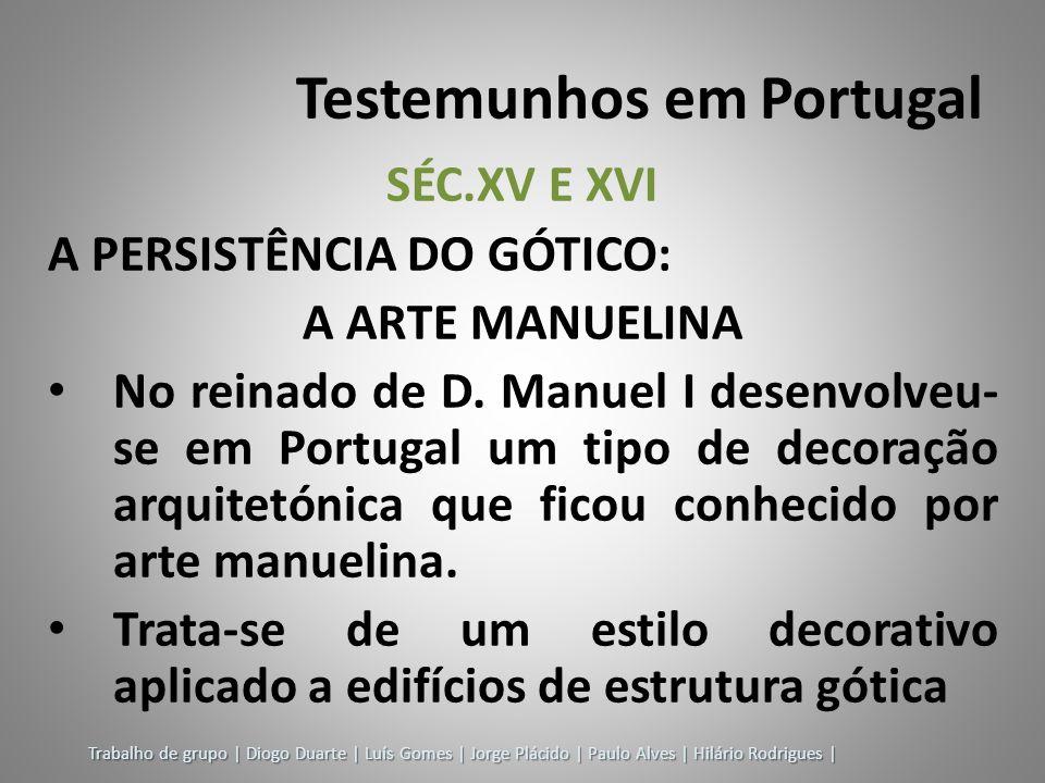 Testemunhos em Portugal SÉC.XV E XVI A PERSISTÊNCIA DO GÓTICO: A ARTE MANUELINA No reinado de D. Manuel I desenvolveu- se em Portugal um tipo de decor