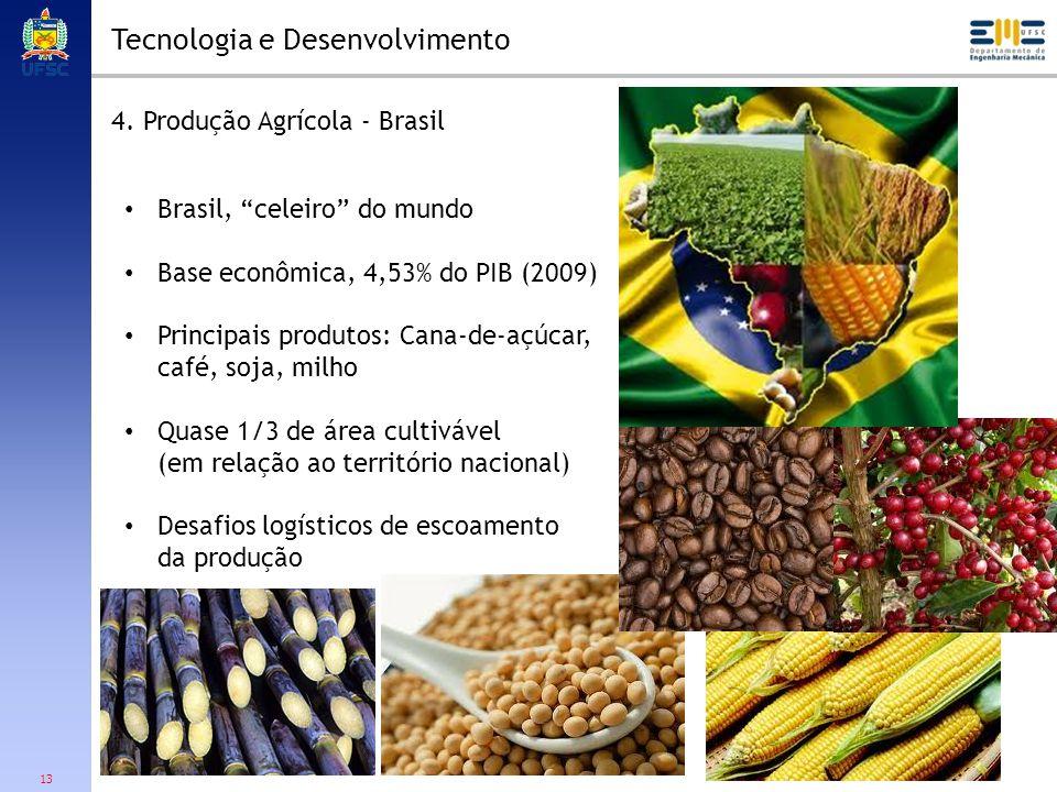 13 Tecnologia e Desenvolvimento 4. Produção Agrícola - Brasil Brasil, celeiro do mundo Base econômica, 4,53% do PIB (2009) Principais produtos: Cana-d