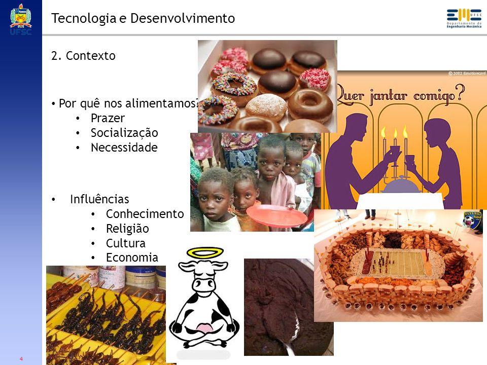 4 Tecnologia e Desenvolvimento 2. Contexto Por quê nos alimentamos? Prazer Socialização Necessidade Influências Conhecimento Religião Cultura Economia