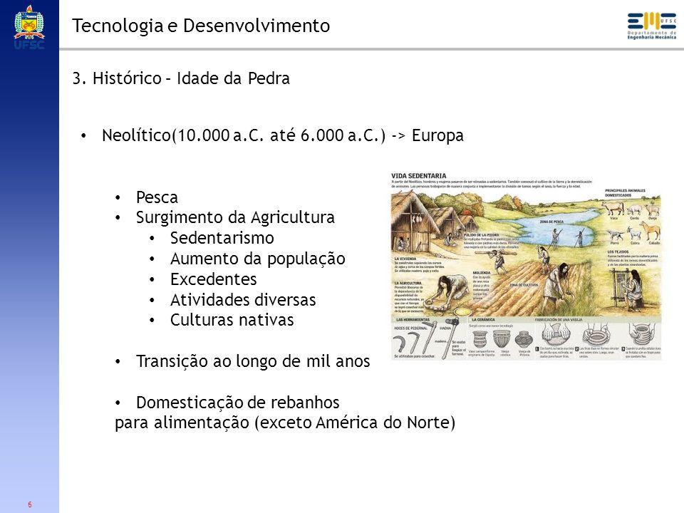 6 Tecnologia e Desenvolvimento 3. Histórico – Idade da Pedra Neolítico(10.000 a.C. até 6.000 a.C.) -> Europa Pesca Surgimento da Agricultura Sedentari