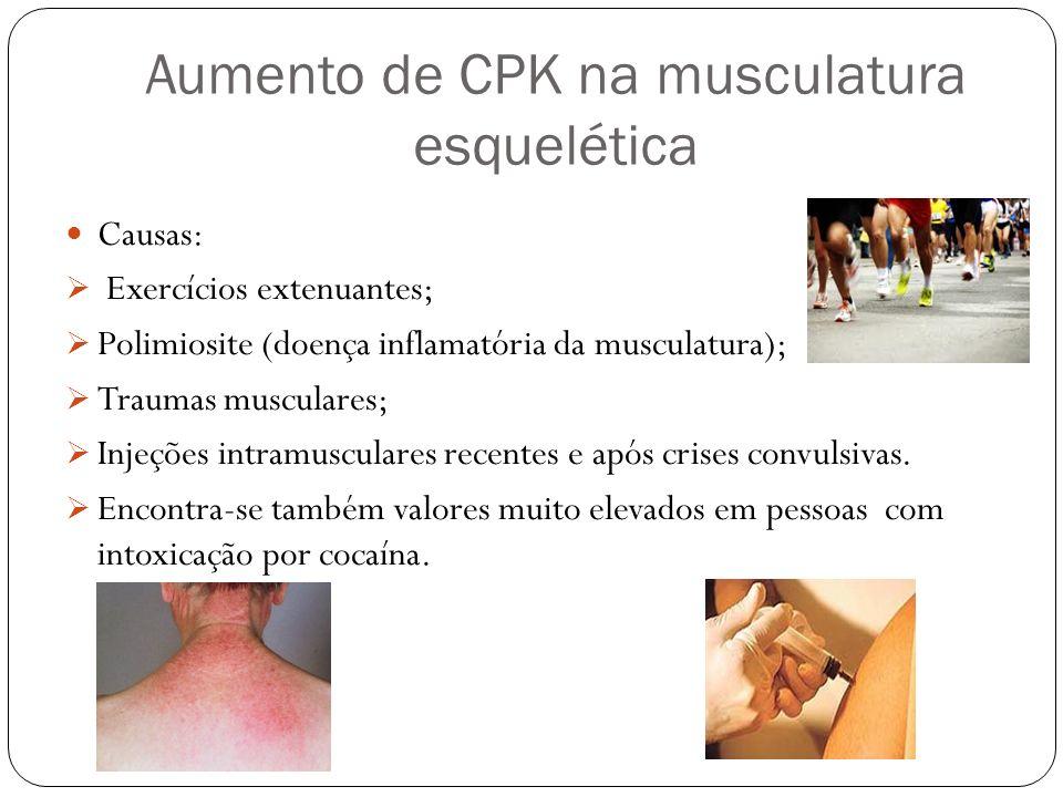 Aumento de CPK na musculatura esquelética Causas: Exercícios extenuantes; Polimiosite (doença inflamatória da musculatura); Traumas musculares; Injeçõ