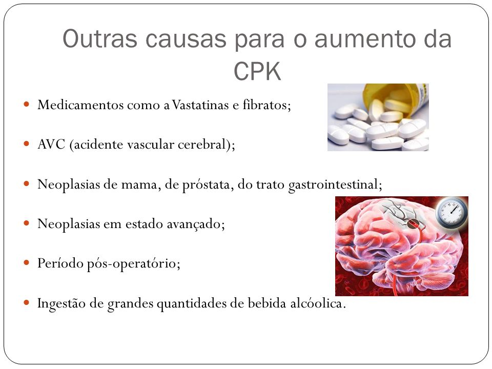 Outras causas para o aumento da CPK Medicamentos como a Vastatinas e fibratos; AVC (acidente vascular cerebral); Neoplasias de mama, de próstata, do t