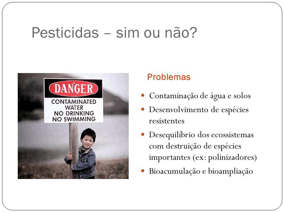 Pesticidas – sim ou não? Problemas Contaminação de água e solos Desenvolvimento de espécies resistentes Desequilíbrio dos ecossistemas com destruição
