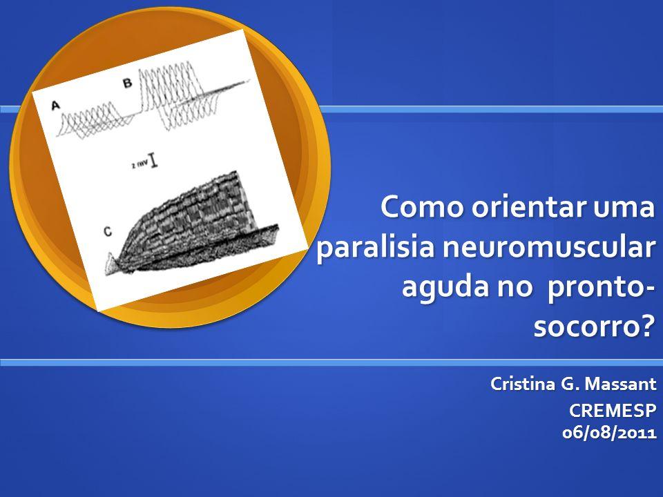 Como orientar uma paralisia neuromuscular aguda no pronto- socorro? Cristina G. Massant CREMESP 06/08/2011