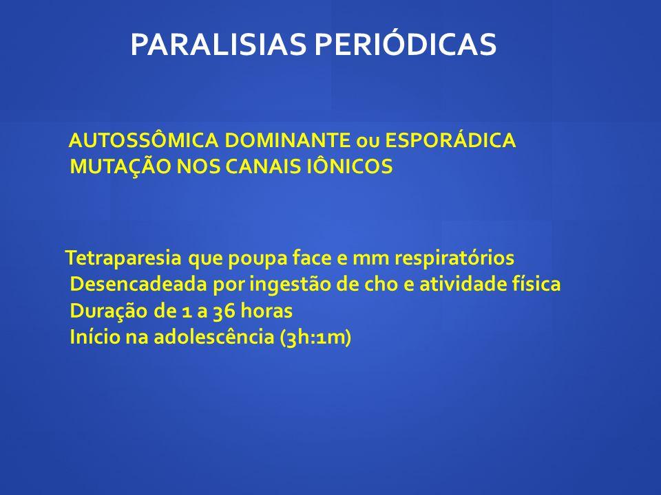 AUTOSSÔMICA DOMINANTE ou ESPORÁDICA MUTAÇÃO NOS CANAIS IÔNICOS PARALISIAS PERIÓDICAS Tetraparesia que poupa face e mm respiratórios Desencadeada por i