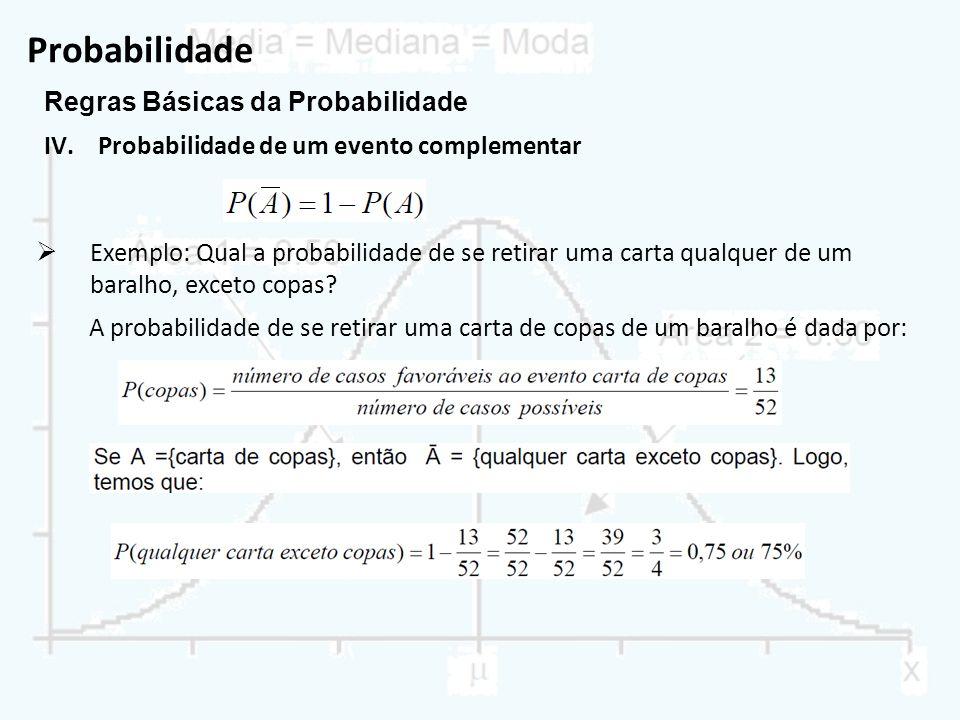 Probabilidade Regras Básicas da Probabilidade IV.Probabilidade de um evento complementar Exemplo: Qual a probabilidade de se retirar uma carta qualque