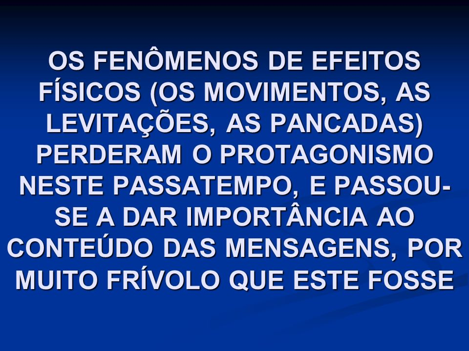 OS FENÔMENOS DE EFEITOS FÍSICOS (OS MOVIMENTOS, AS LEVITAÇÕES, AS PANCADAS) PERDERAM O PROTAGONISMO NESTE PASSATEMPO, E PASSOU- SE A DAR IMPORTÂNCIA AO CONTEÚDO DAS MENSAGENS, POR MUITO FRÍVOLO QUE ESTE FOSSE