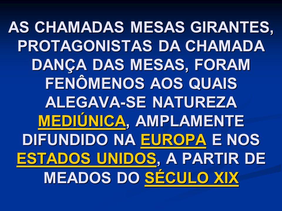 AS CHAMADAS MESAS GIRANTES, PROTAGONISTAS DA CHAMADA DANÇA DAS MESAS, FORAM FENÔMENOS AOS QUAIS ALEGAVA-SE NATUREZA MEDIÚNICA, AMPLAMENTE DIFUNDIDO NA EUROPA E NOS ESTADOS UNIDOS, A PARTIR DE MEADOS DO SÉCULO XIX MEDIÚNICAEUROPA ESTADOS UNIDOSSÉCULO XIX MEDIÚNICAEUROPA ESTADOS UNIDOSSÉCULO XIX