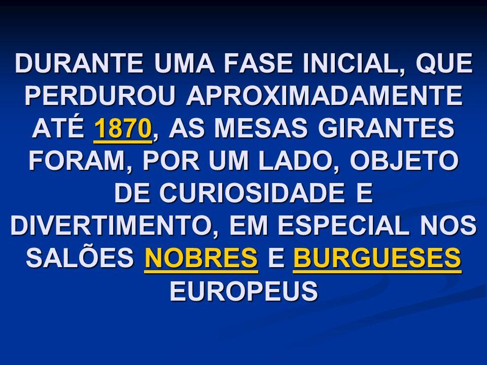 DURANTE UMA FASE INICIAL, QUE PERDUROU APROXIMADAMENTE ATÉ 1870, AS MESAS GIRANTES FORAM, POR UM LADO, OBJETO DE CURIOSIDADE E DIVERTIMENTO, EM ESPECIAL NOS SALÕES NOBRES E BURGUESES EUROPEUS 1870NOBRESBURGUESES1870NOBRESBURGUESES