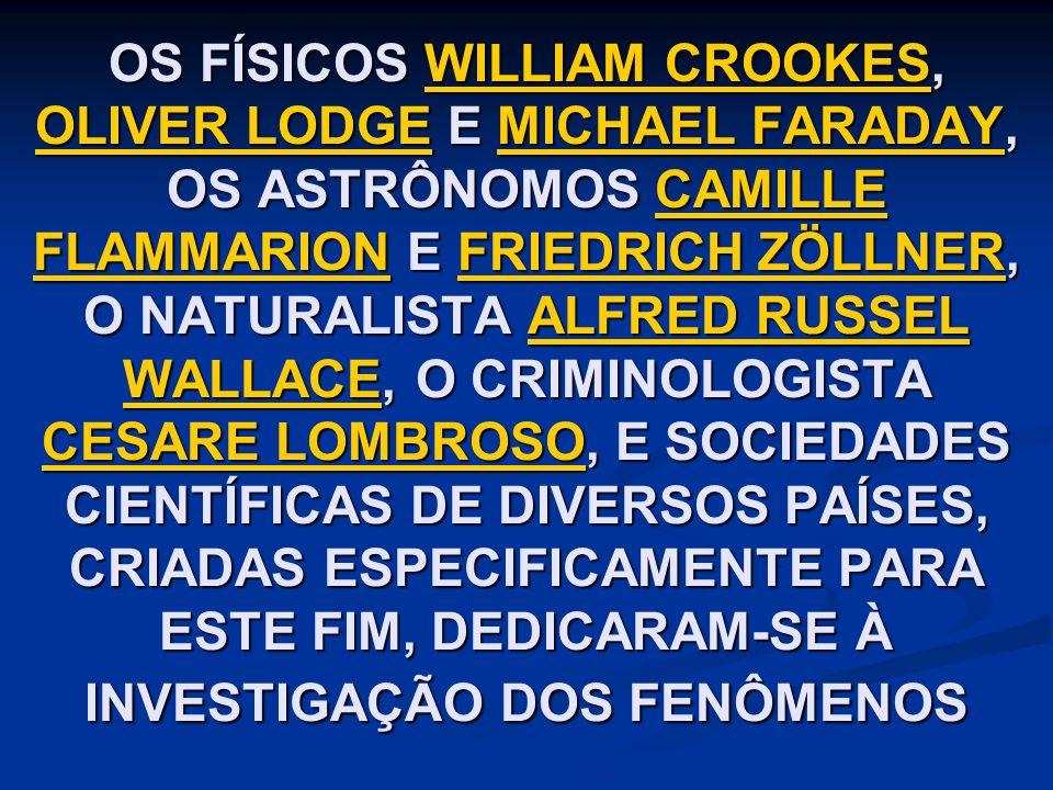 OS FÍSICOS WILLIAM CROOKES, OLIVER LODGE E MICHAEL FARADAY, OS ASTRÔNOMOS CAMILLE FLAMMARION E FRIEDRICH ZÖLLNER, O NATURALISTA ALFRED RUSSEL WALLACE, O CRIMINOLOGISTA CESARE LOMBROSO, E SOCIEDADES CIENTÍFICAS DE DIVERSOS PAÍSES, CRIADAS ESPECIFICAMENTE PARA ESTE FIM, DEDICARAM-SE À INVESTIGAÇÃO DOS FENÔMENOS WILLIAM CROOKES OLIVER LODGEMICHAEL FARADAYCAMILLE FLAMMARIONFRIEDRICH ZÖLLNERALFRED RUSSEL WALLACE CESARE LOMBROSOWILLIAM CROOKES OLIVER LODGEMICHAEL FARADAYCAMILLE FLAMMARIONFRIEDRICH ZÖLLNERALFRED RUSSEL WALLACE CESARE LOMBROSO