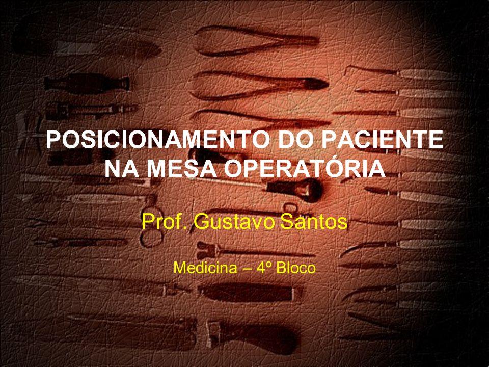 POSICIONAMENTO DO PACIENTE NA MESA OPERATÓRIA Prof. Gustavo Santos Medicina – 4º Bloco