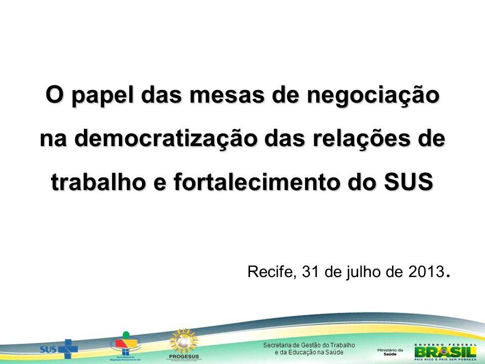 Secretaria de Gestão do Trabalho e da Educação na Saúde O papel das mesas de negociação na democratização das relações de trabalho e fortalecimento do SUS Recife, 31 de julho de 2013.