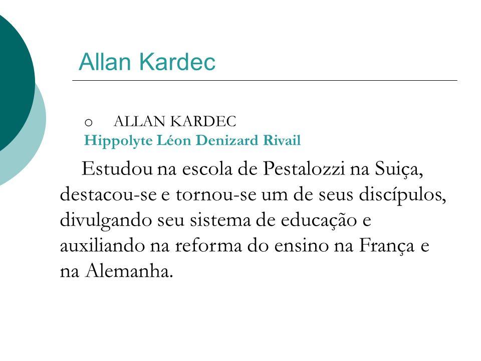 Allan Kardec o ALLAN KARDEC Hippolyte Léon Denizard Rivail Estudou na escola de Pestalozzi na Suiça, destacou-se e tornou-se um de seus discípulos, di