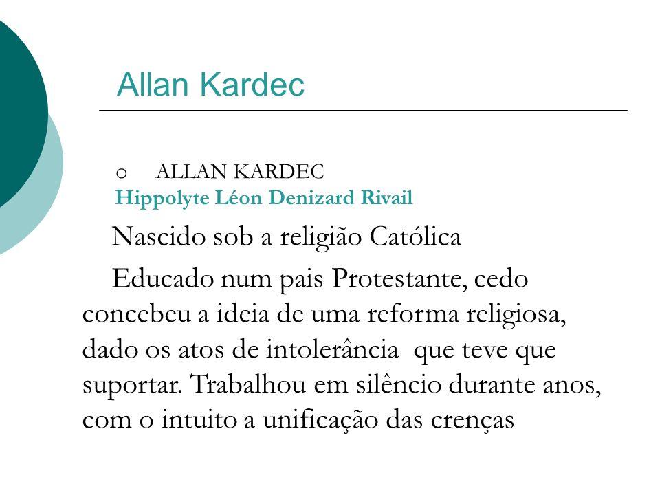 Allan Kardec o ALLAN KARDEC Hippolyte Léon Denizard Rivail Nascido sob a religião Católica Educado num pais Protestante, cedo concebeu a ideia de uma