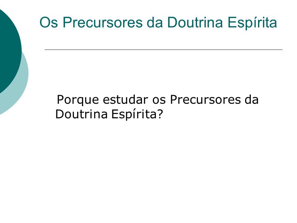 Os Precursores da Doutrina Espírita Porque estudar os Precursores da Doutrina Espírita?