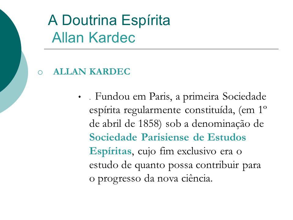 A Doutrina Espírita Allan Kardec o ALLAN KARDEC. Fundou em Paris, a primeira Sociedade espírita regularmente constituída, (em 1º de abril de 1858) sob
