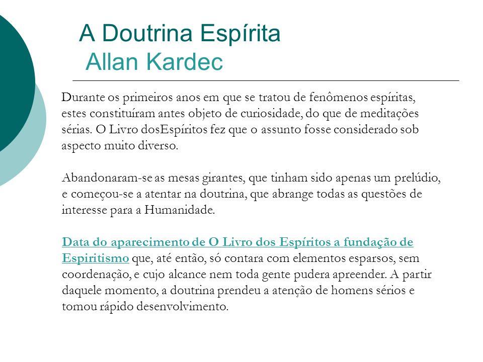 A Doutrina Espírita Allan Kardec Durante os primeiros anos em que se tratou de fenômenos espíritas, estes constituíram antes objeto de curiosidade, do