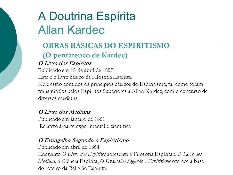 A Doutrina Espírita Allan Kardec OBRAS BÁSICAS DO ESPIRITISMO (O pentateuco de Kardec) O Livro dos Espíritos Publicado em 18 de abril de 1857 Este é o