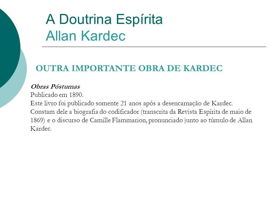A Doutrina Espírita Allan Kardec OUTRA IMPORTANTE OBRA DE KARDEC Obras Póstumas Publicado em 1890. Este livro foi publicado somente 21 anos após a des