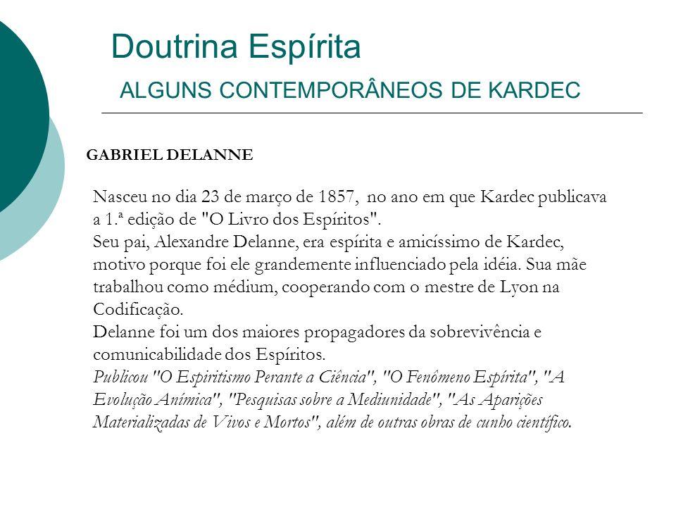 Doutrina Espírita ALGUNS CONTEMPORÂNEOS DE KARDEC GABRIEL DELANNE Nasceu no dia 23 de março de 1857, no ano em que Kardec publicava a 1.ª edição de