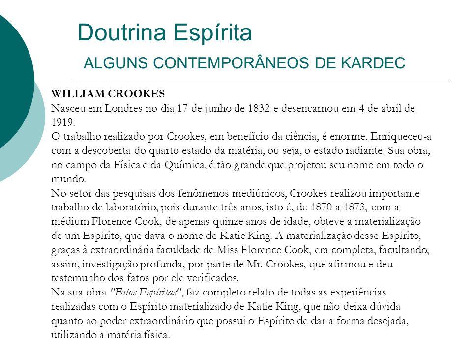 Doutrina Espírita ALGUNS CONTEMPORÂNEOS DE KARDEC WILLIAM CROOKES Nasceu em Londres no dia 17 de junho de 1832 e desencarnou em 4 de abril de 1919. O