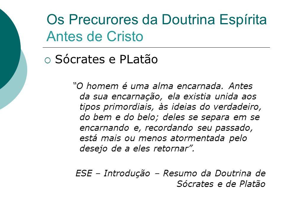 Os Precurores da Doutrina Espírita Antes de Cristo Sócrates e PLatão O homem é uma alma encarnada. Antes da sua encarnação, ela existia unida aos tipo