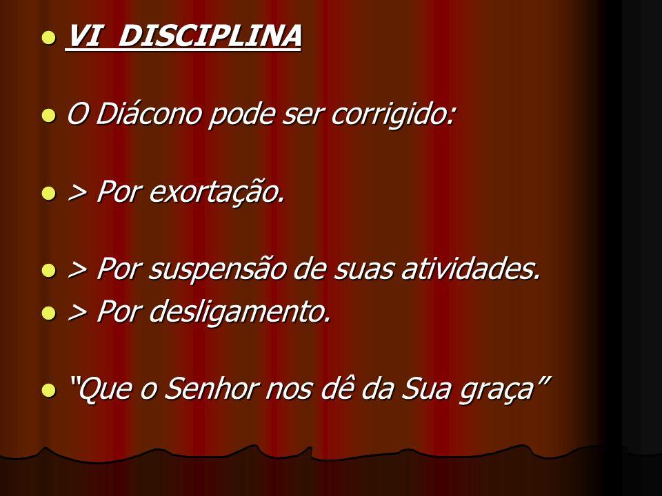 VI DISCIPLINA VI DISCIPLINA O Diácono pode ser corrigido: O Diácono pode ser corrigido: > Por exortação. > Por exortação. > Por suspensão de suas ativ