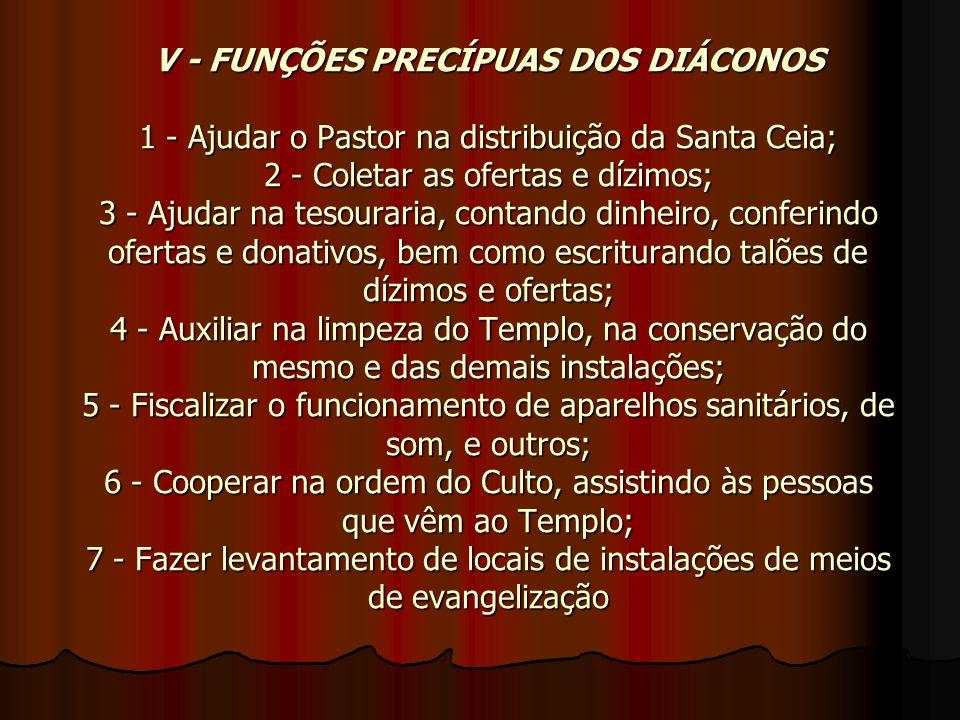 V - FUNÇÕES PRECÍPUAS DOS DIÁCONOS 1 - Ajudar o Pastor na distribuição da Santa Ceia; 2 - Coletar as ofertas e dízimos; 3 - Ajudar na tesouraria, cont