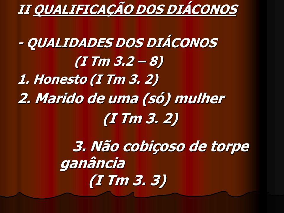 II QUALIFICAÇÃO DOS DIÁCONOS - QUALIDADES DOS DIÁCONOS (I Tm 3.2 – 8) 1. Honesto (I Tm 3. 2) 2. Marido de uma (só) mulher (I Tm 3. 2) 3. Não cobiçoso