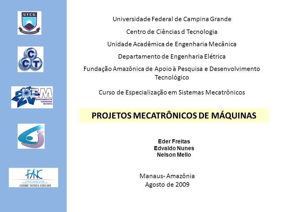 Universidade Federal de Campina Grande Centro de Ciências d Tecnologia Unidade Acadêmica de Engenharia Mecânica Departamento de Engenharia Elétrica Fundação Amazônica de Apoio à Pesquisa e Desenvolvimento Tecnológico Curso de Especialização em Sistemas Mecatrônicos PROJETOS MECATRÔNICOS DE MÁQUINAS Eder Freitas Edvaldo Nunes Nelson Mello Manaus- Amazônia Agosto de 2009