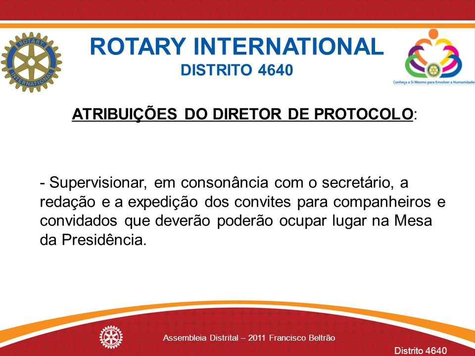 Distrito 4640 Assembleia Distrital – 2011 Francisco Beltrão ATRIBUIÇÕES DO DIRETOR DE PROTOCOLO: - Supervisionar, em consonância com o secretário, a r