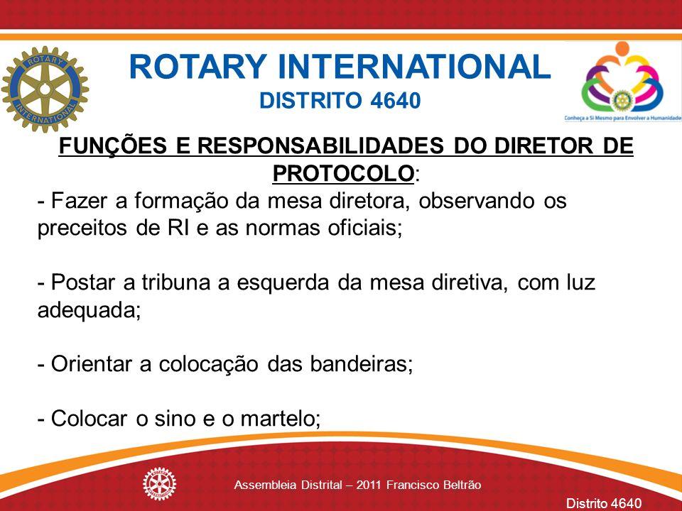 Distrito 4640 Assembleia Distrital – 2011 Francisco Beltrão FUNÇÕES E RESPONSABILIDADES DO DIRETOR DE PROTOCOLO: - Fazer a formação da mesa diretora,