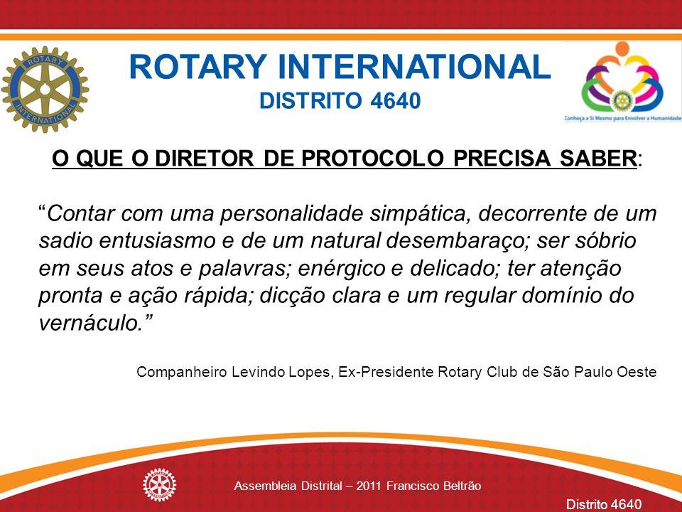 Distrito 4640 Assembleia Distrital – 2011 Francisco Beltrão O QUE O DIRETOR DE PROTOCOLO PRECISA SABER: Contar com uma personalidade simpática, decorr