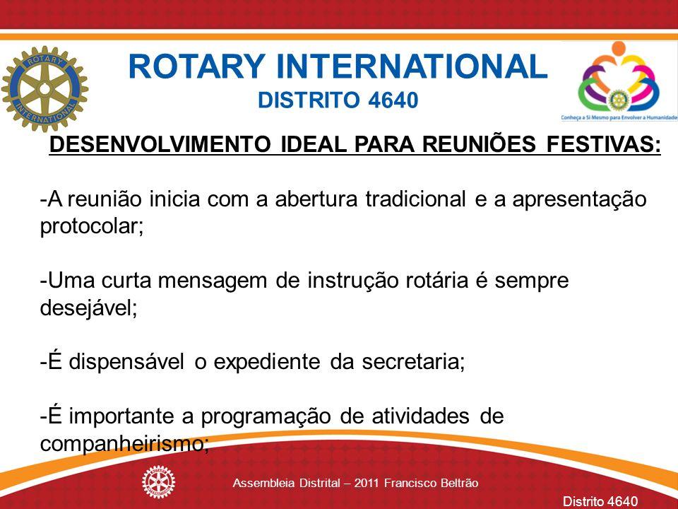 Distrito 4640 Assembleia Distrital – 2011 Francisco Beltrão DESENVOLVIMENTO IDEAL PARA REUNIÕES FESTIVAS: -A reunião inicia com a abertura tradicional