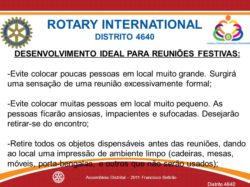 Distrito 4640 Assembleia Distrital – 2011 Francisco Beltrão DESENVOLVIMENTO IDEAL PARA REUNIÕES FESTIVAS: -Evite colocar poucas pessoas em local muito