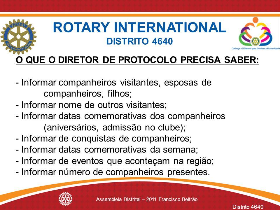 Distrito 4640 Assembleia Distrital – 2011 Francisco Beltrão O QUE O DIRETOR DE PROTOCOLO PRECISA SABER: - Informar companheiros visitantes, esposas de