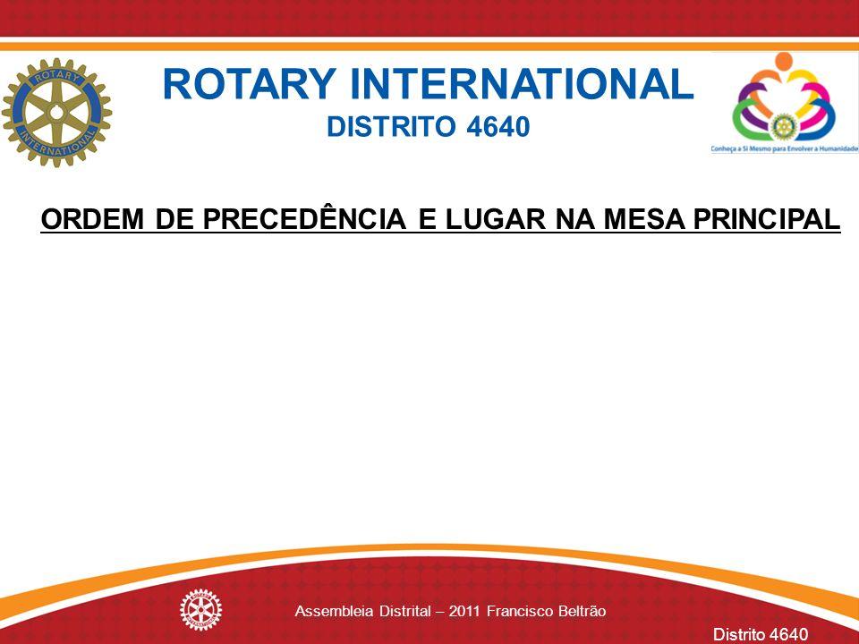 Distrito 4640 Assembleia Distrital – 2011 Francisco Beltrão ROTARY INTERNATIONAL DISTRITO 4640 ORDEM DE PRECEDÊNCIA E LUGAR NA MESA PRINCIPAL