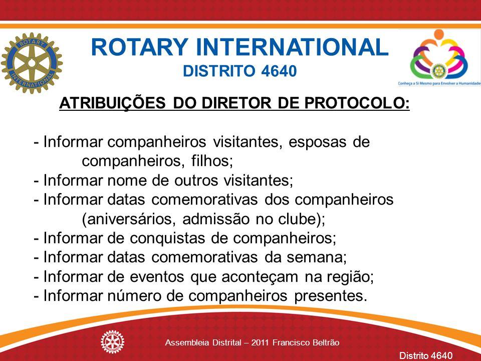Distrito 4640 Assembleia Distrital – 2011 Francisco Beltrão ATRIBUIÇÕES DO DIRETOR DE PROTOCOLO: - Informar companheiros visitantes, esposas de compan