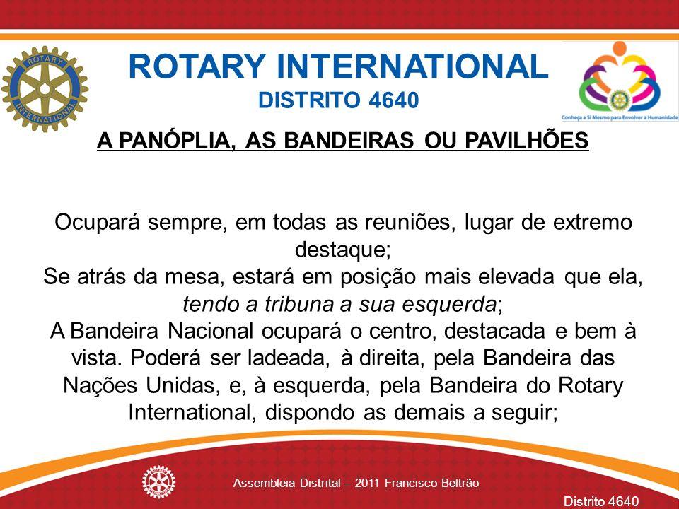 Distrito 4640 Assembleia Distrital – 2011 Francisco Beltrão A PANÓPLIA, AS BANDEIRAS OU PAVILHÕES Ocupará sempre, em todas as reuniões, lugar de extre