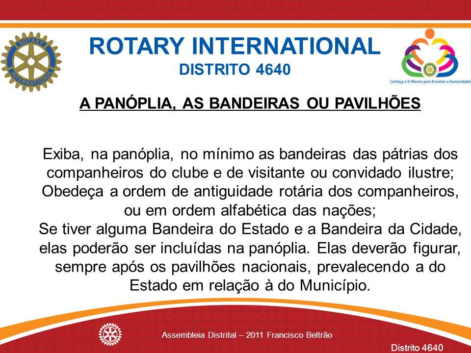 Distrito 4640 Assembleia Distrital – 2011 Francisco Beltrão A PANÓPLIA, AS BANDEIRAS OU PAVILHÕES Exiba, na panóplia, no mínimo as bandeiras das pátri