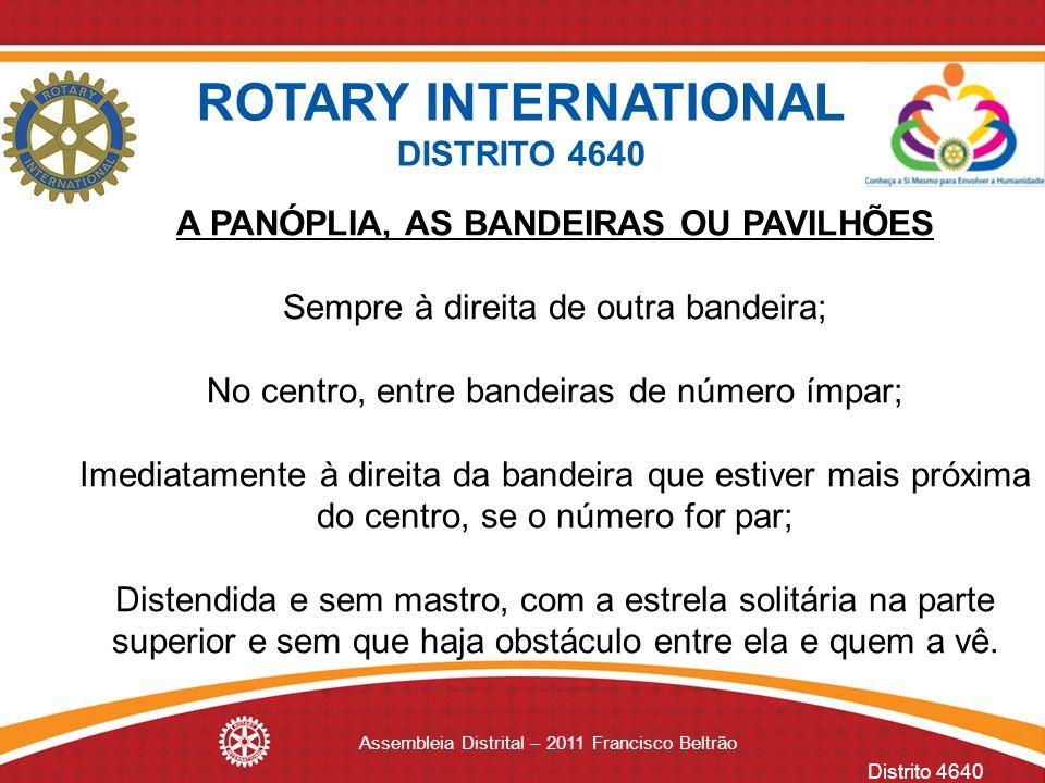 Distrito 4640 Assembleia Distrital – 2011 Francisco Beltrão A PANÓPLIA, AS BANDEIRAS OU PAVILHÕES Sempre à direita de outra bandeira; No centro, entre