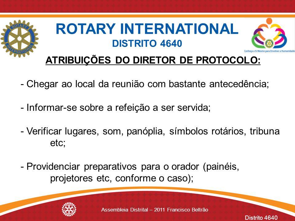Distrito 4640 Assembleia Distrital – 2011 Francisco Beltrão ATRIBUIÇÕES DO DIRETOR DE PROTOCOLO: - Chegar ao local da reunião com bastante antecedênci
