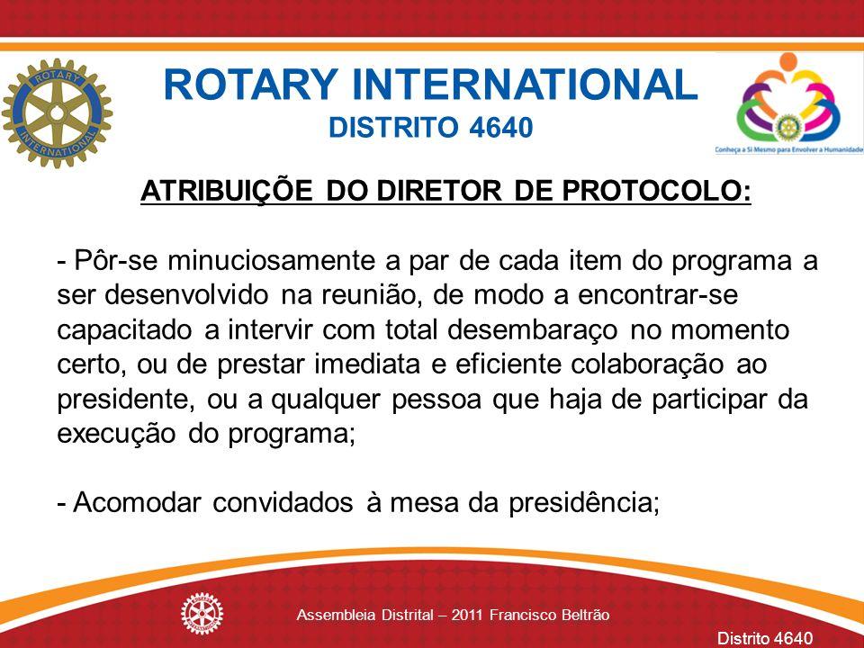Distrito 4640 Assembleia Distrital – 2011 Francisco Beltrão ROTARY INTERNATIONAL DISTRITO 4640 ATRIBUIÇÕE DO DIRETOR DE PROTOCOLO: - Pôr se minuciosam