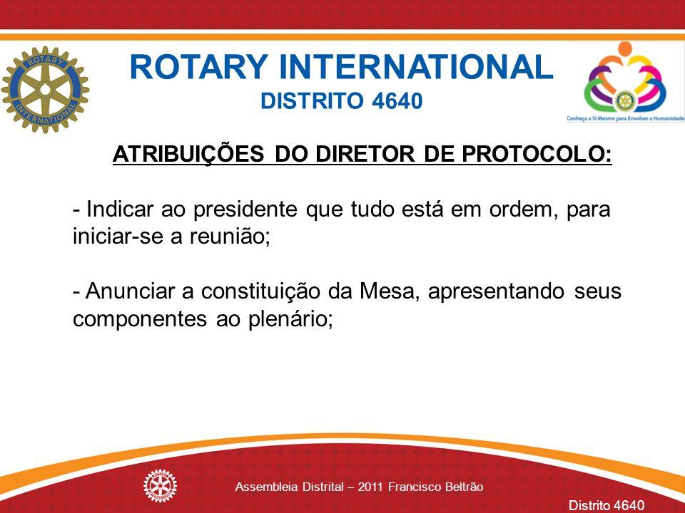 Distrito 4640 Assembleia Distrital – 2011 Francisco Beltrão ATRIBUIÇÕES DO DIRETOR DE PROTOCOLO: - Indicar ao presidente que tudo está em ordem, para