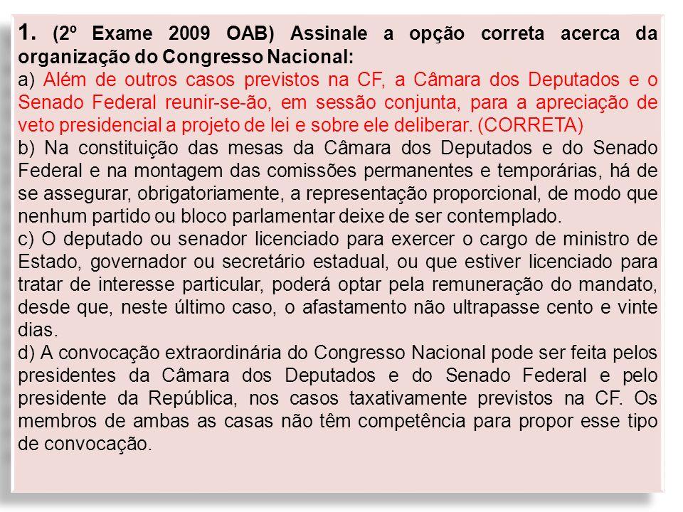 1. (2º Exame 2009 OAB) Assinale a opção correta acerca da organização do Congresso Nacional: a) Além de outros casos previstos na CF, a Câmara dos Dep