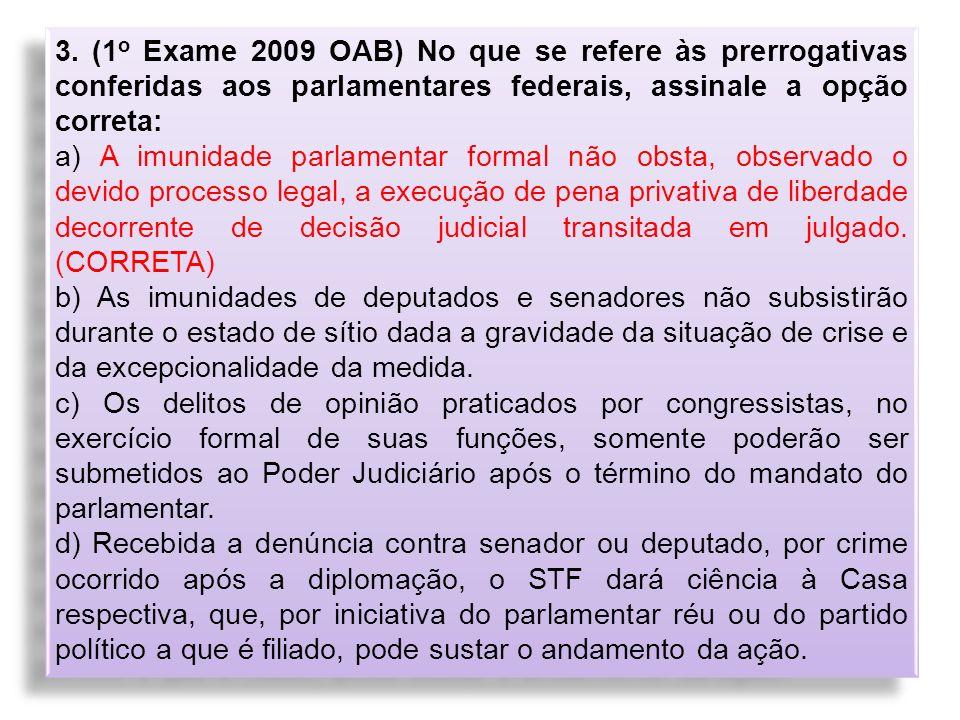 3. (1 o Exame 2009 OAB) No que se refere às prerrogativas conferidas aos parlamentares federais, assinale a opção correta: a) A imunidade parlamentar