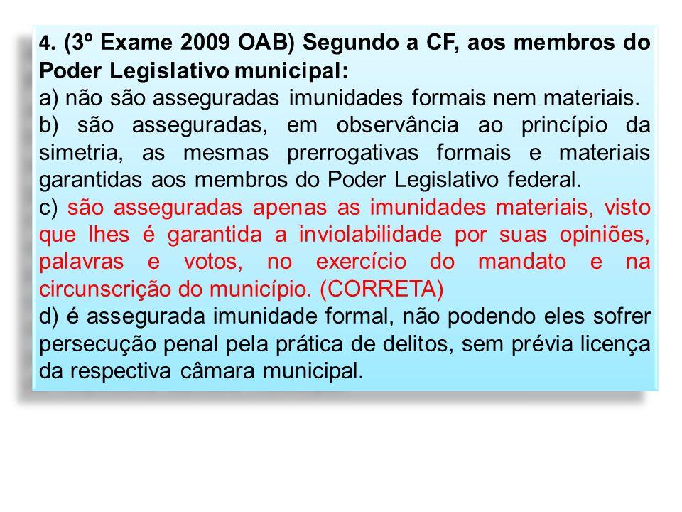 4. (3º Exame 2009 OAB) Segundo a CF, aos membros do Poder Legislativo municipal: a) não são asseguradas imunidades formais nem materiais. b) são asseg